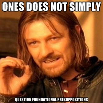 ones-does-not-simply-question-foundational-presuppositions